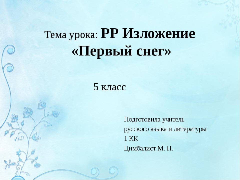 Тема урока: РР Изложение «Первый снег» Подготовила учитель русского языка и л...
