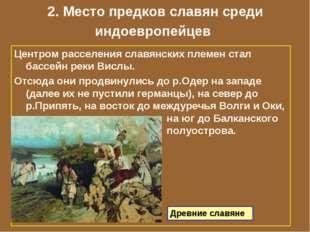 2. Место предков славян среди индоевропейцев Центром расселения славянских пл