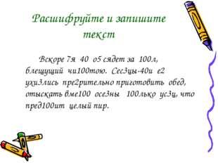 Расшифруйте и запишите текст  Вскоре 7я 40 о5 сядет за 100л, блещущий чи10