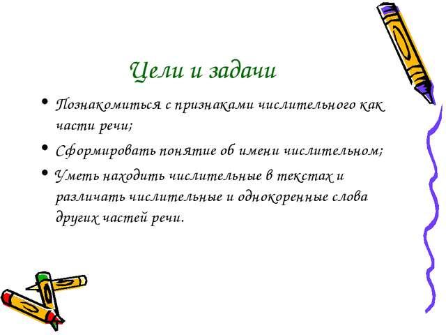Цели и задачи Познакомиться с признаками числительного как части речи; Сформи...