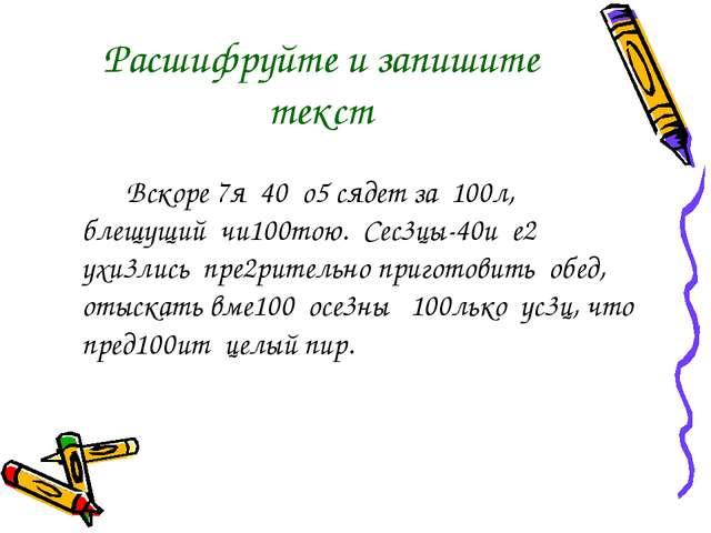 Расшифруйте и запишите текст  Вскоре 7я 40 о5 сядет за 100л, блещущий чи10...