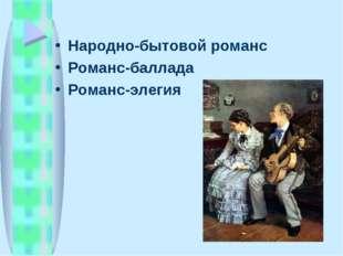 Народно-бытовой романс Романс-баллада Романс-элегия