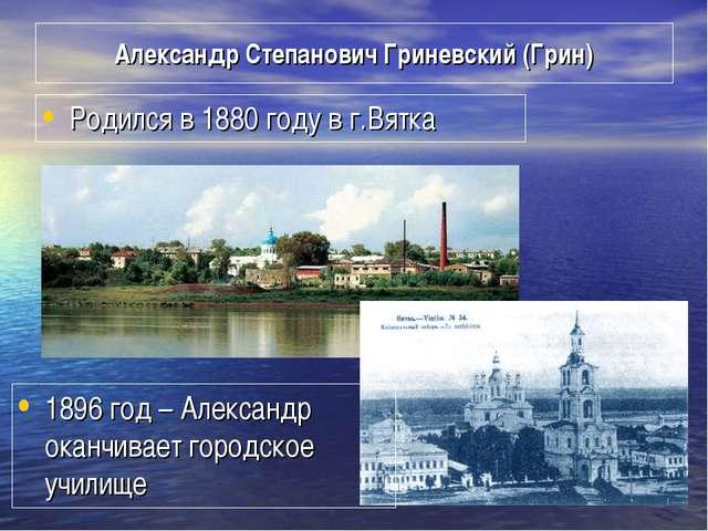 Александр Степанович Гриневский (Грин) Родился в 1880 году в г.Вятка 1896 год...