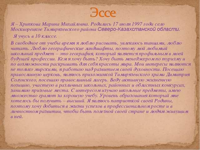 Я – Хрипкова Марина Михайловна. Родилась 17 июля 1997 года село Москворецкое...