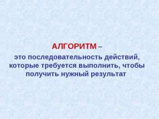 АЛГОРИТМ – это последовательность действий, которые требуется выполнить, что