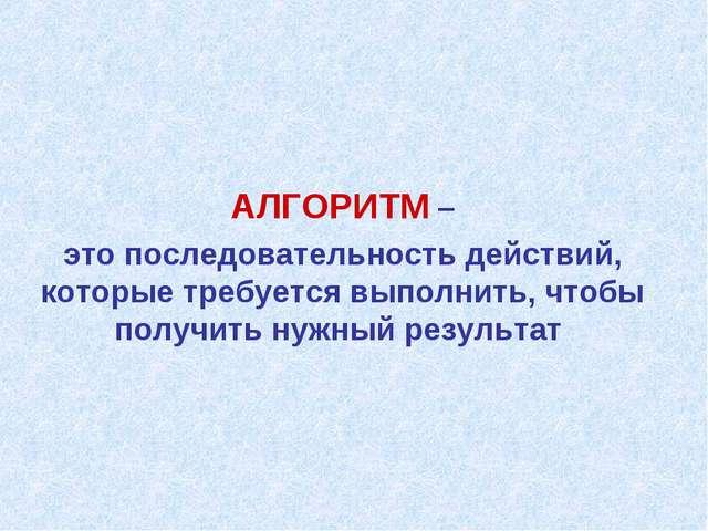 АЛГОРИТМ – это последовательность действий, которые требуется выполнить, что...