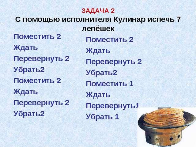 ЗАДАЧА 2 С помощью исполнителя Кулинар испечь 7 лепёшек Поместить 2 Ждать Пе...
