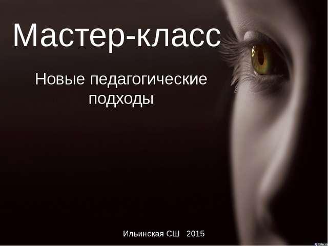 Мастер-класс Новые педагогические подходы Ильинская СШ 2015