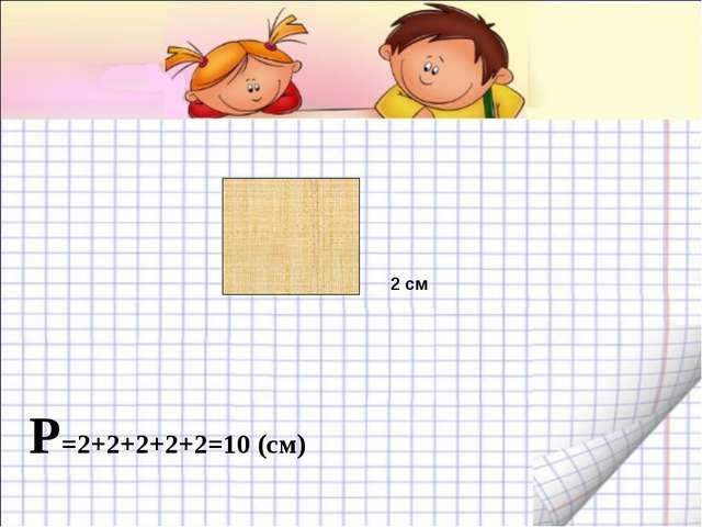 Р=2+2+2+2+2=10 (см) 2 см