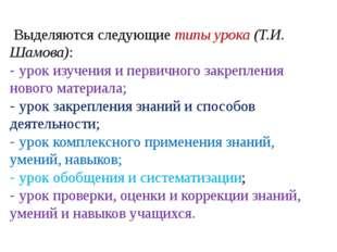 Выделяются следующие типы урока (Т.И. Шамова): - урок изучения и первичного