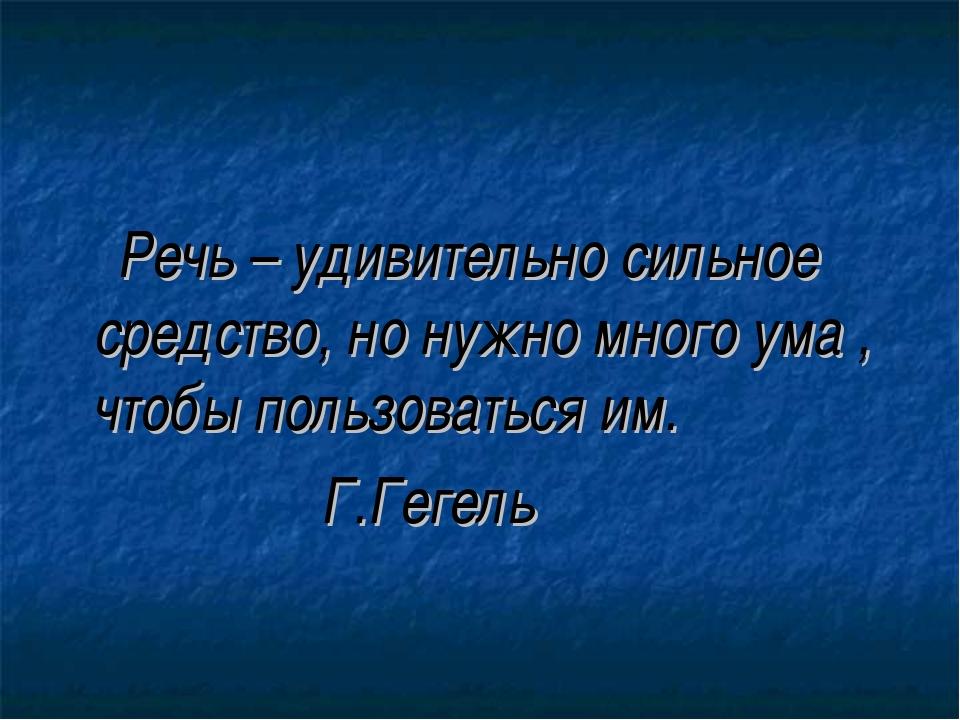 Речь – удивительно сильное средство, но нужно много ума , чтобы пользоваться...