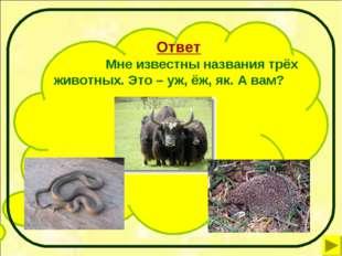 Ответ Мне известны названия трёх животных. Это – уж, ёж, як. А вам?