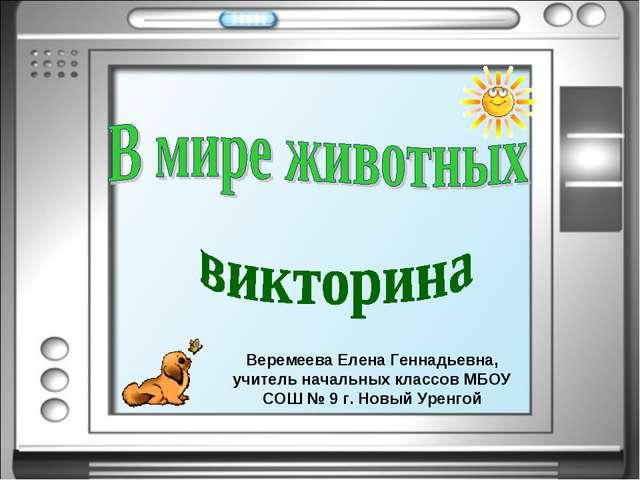 Веремеева Елена Геннадьевна, учитель начальных классов МБОУ СОШ № 9 г. Новый...