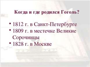 Когда и где родился Гоголь? 1812 г. в Санкт-Петербурге 1809 г. в местечке Вел