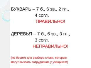 БУКВАРЬ – 7 б., 6 зв., 2 гл., 4 согл. ПРАВИЛЬНО! ДЕРЕВЬЯ – 7 б., 6 зв., 3 гл