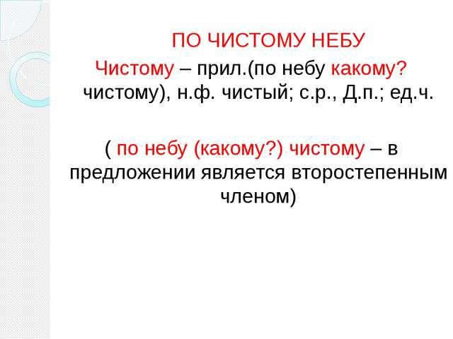 ПО ЧИСТОМУ НЕБУ Чистому – прил.(по небу какому? чистому), н.ф. чистый; с.р.,...