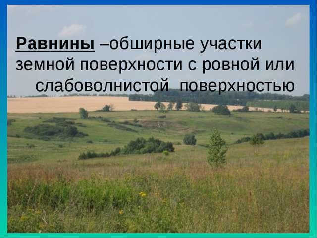 Равнины –обширные участки земной поверхности с ровной или слабоволнистой пове...