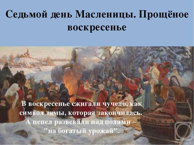 Седьмой день Масленицы. Прощёное воскресенье В воскресенье сжигали чучело, к...