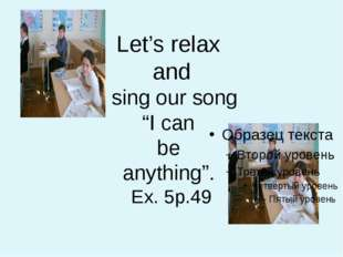 "Let's relax and sing our song ""I can be anything"". Ex. 5p.49"