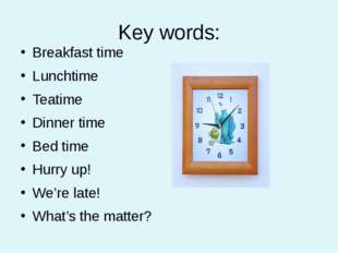 Key words: Breakfast time Lunchtime Teatime Dinner time Bed time Hurry up! We