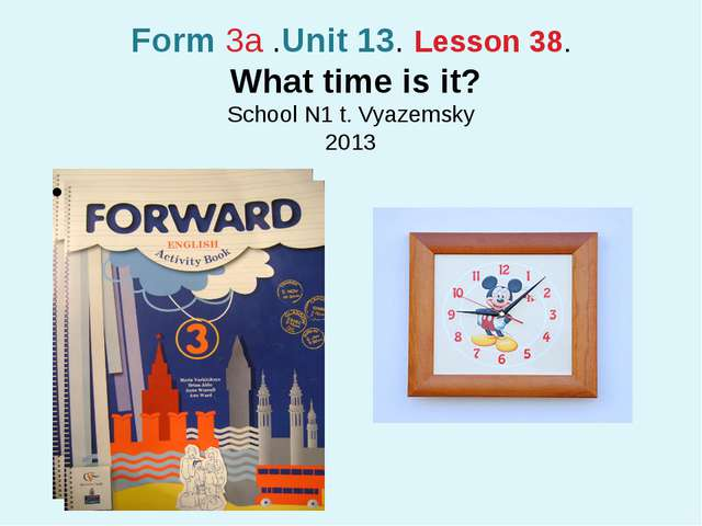 Form 3a .Unit 13. Lesson 38. What time is it? School N1 t. Vyazemsky 2013