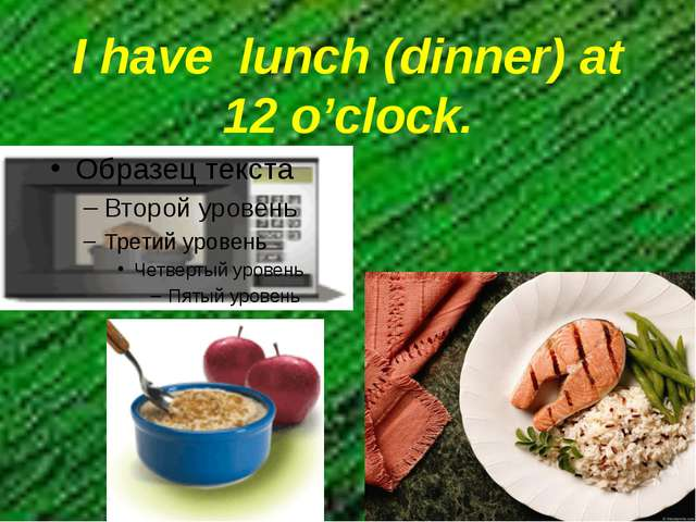 I have lunch (dinner) at 12 o'clock.