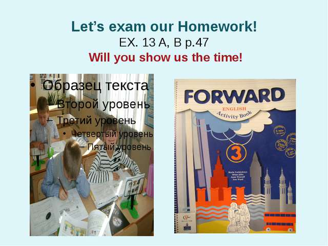 Let's exam our Homework! EX. 13 A, B p.47 Will you show us the time!