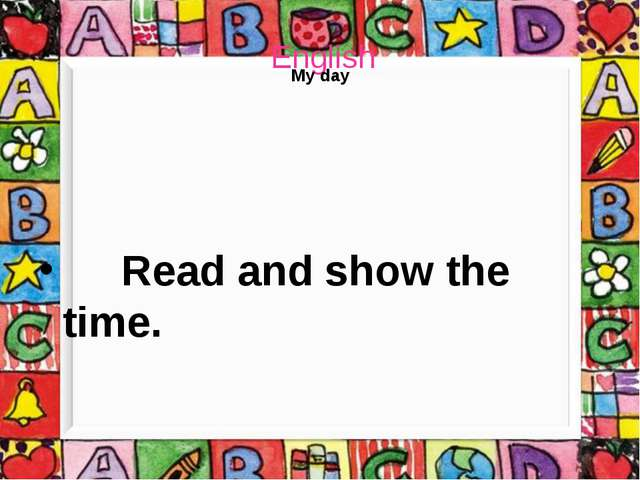 English My day Read and show the time.