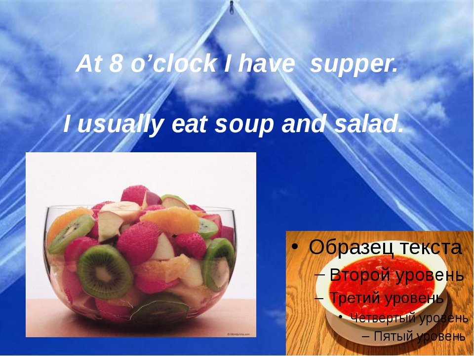 At 8 o'clock I have supper.   I usually eat soup and salad.