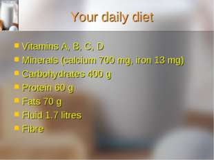 Your daily diet Vitamins A, B, C, D Minerals (calcium 700 mg, iron 13 mg) Car