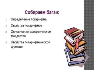 Собираем багаж Определение логарифма Свойства логарифмов Основное логарифмиче