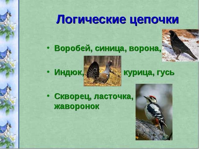 Логические цепочки Воробей, синица, ворона, грач Индюк, глухарь, курица, гусь...
