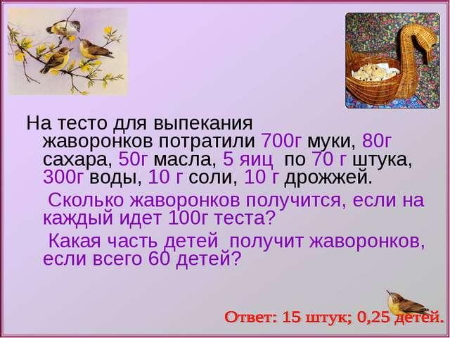 На тесто для выпекания жаворонков потратили 700г муки, 80г сахара, 50г масла,...