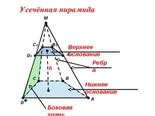 M C B D1 D A C1 A1 B1 Усечённая пирамида Верхнее основание Нижнее основание