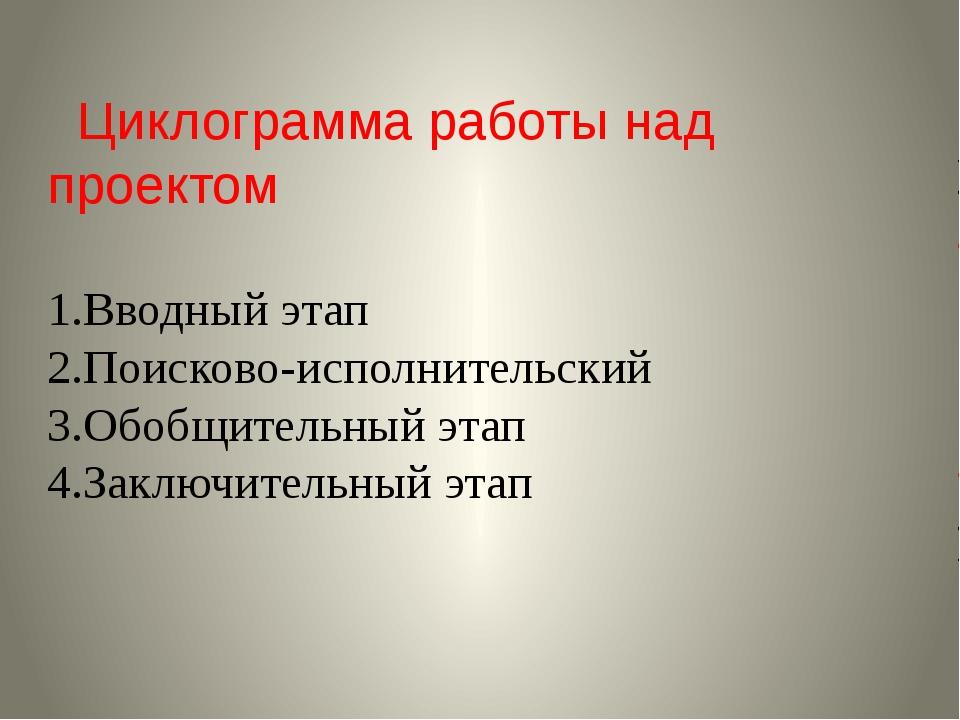 Циклограмма работы над проектом 1.Вводный этап 2.Поисково-исполнительский 3....