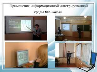 Применение информационной интегрированной среды КМ - школа