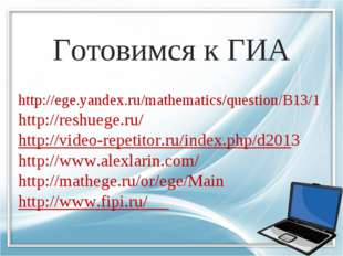 Готовимся к ГИА http://ege.yandex.ru/mathematics/question/B13/1 http://reshue