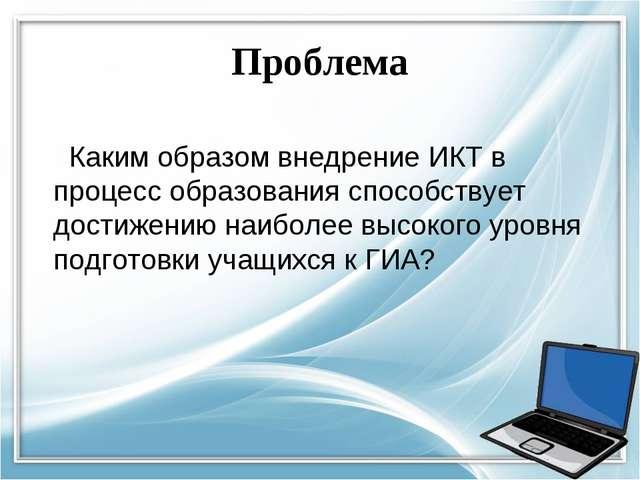 Проблема Каким образом внедрение ИКТ в процесс образования способствует дости...