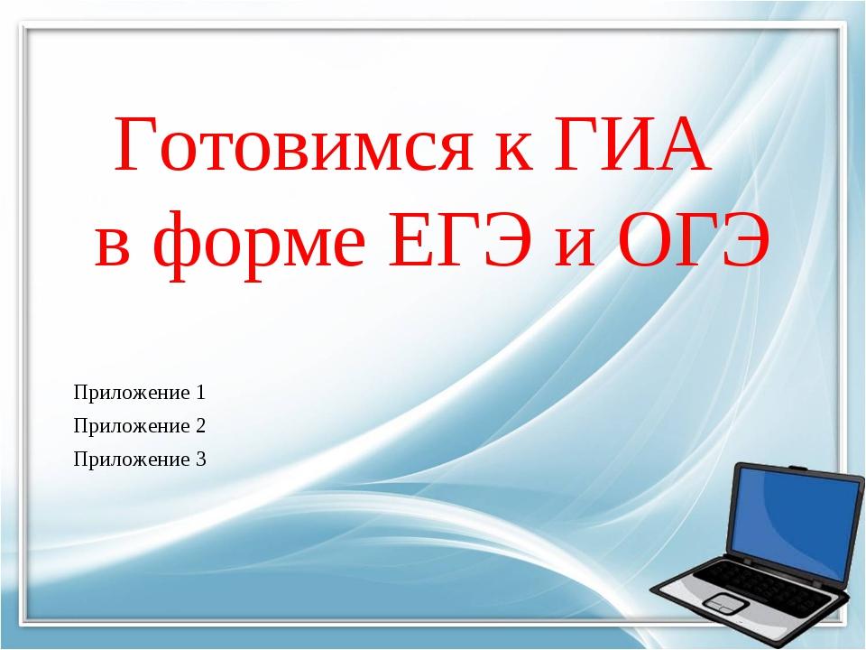 Готовимся к ГИА в форме ЕГЭ и ОГЭ Приложение 1 Приложение 2 Приложение 3