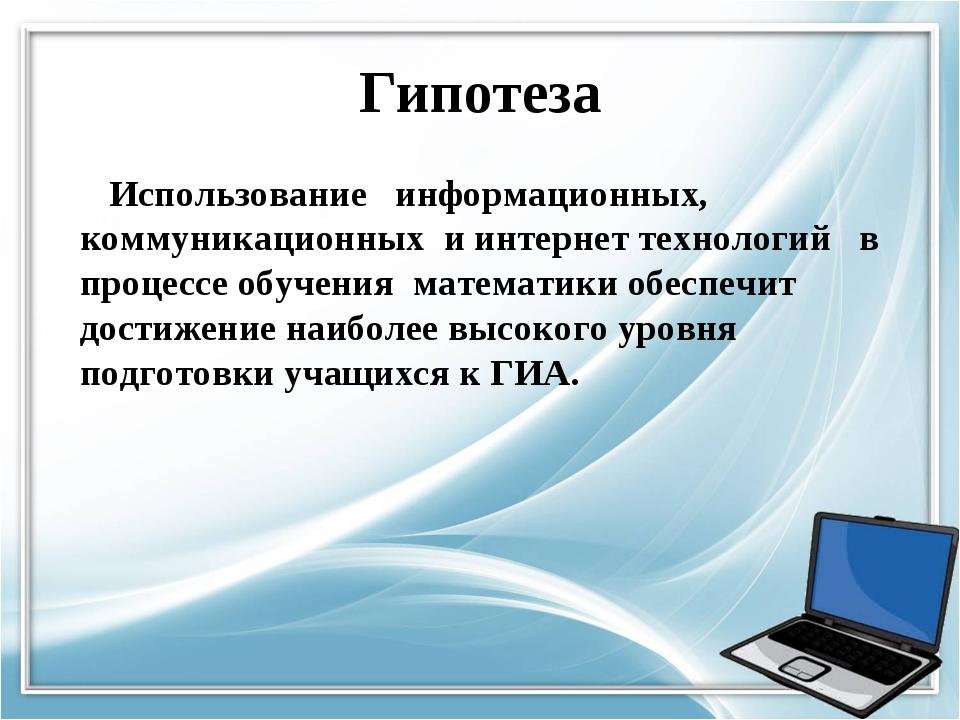 Гипотеза Использование информационных, коммуникационных и интернет технологий...