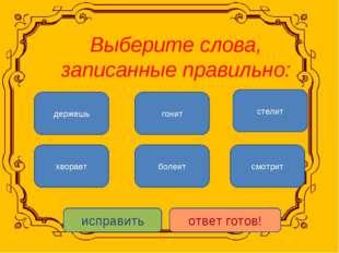 Выберите слова, записанные правильно: смотрит хворает гонит болеит стелит де