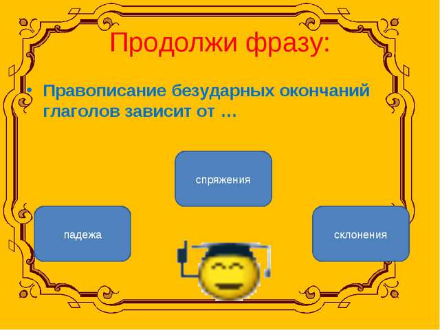 Продолжи фразу: Правописание безударных окончаний глаголов зависит от … спряж...