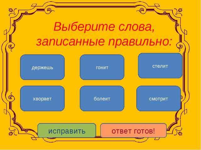 Выберите слова, записанные правильно: смотрит хворает гонит болеит стелит де...