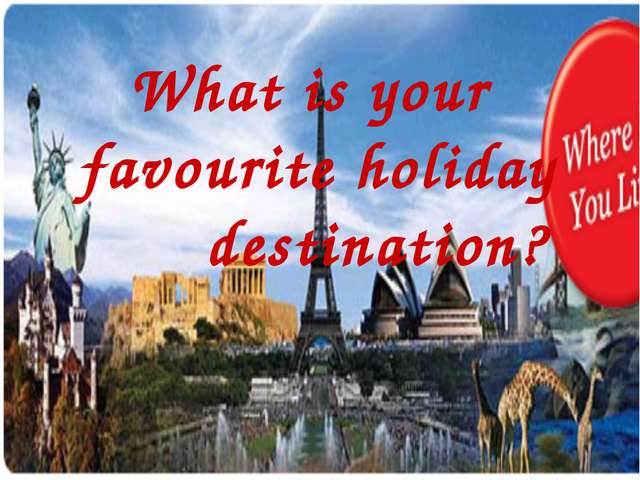 What is your favourite holiday destination?