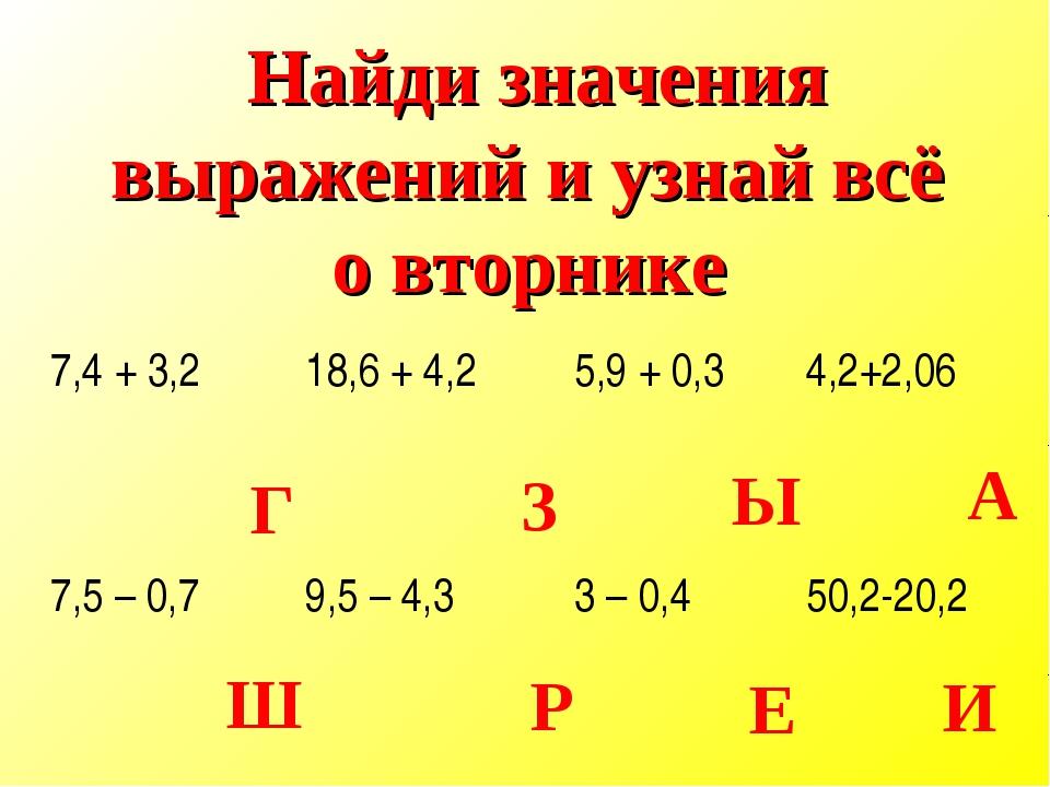 Г З Ы А Ш Р Е И Найди значения выражений и узнай всё о вторнике 7,4 + 3,218,...