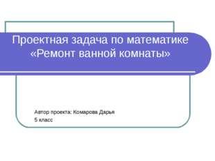 Проектная задача по математике «Ремонт ванной комнаты» Автор проекта: Комаров
