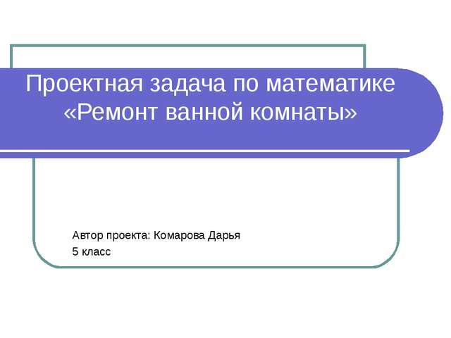 Проектная задача по математике «Ремонт ванной комнаты» Автор проекта: Комаров...