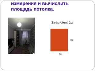 Сделать необходимые измерения и вычислить площадь потолка. S=4м*3м=12м2 3м 4м