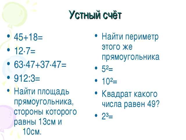 Устный счёт 45+18= 12·7= 63·47+37·47= 912:3= Найти площадь прямоугольника, ст...