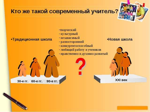 Кто же такой современный учитель? XXI век Традиционная школа Новая школа 30-е...